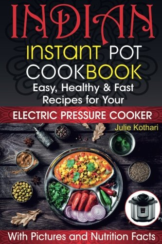 [B.o.o.k] Indian Instant Pot Cookbook: Easy, Healthy and Fast Recipes for Your Electric Pressure Cooker [W.O.R.D]