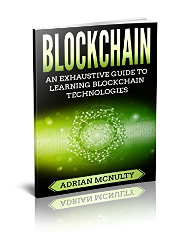 Blockchain: An Exhaustive Guide To Learning Blockchain Technologies (Blockchain Books, Blockchain Technology Explained, Blockchain Programming, Blockchain Programming)