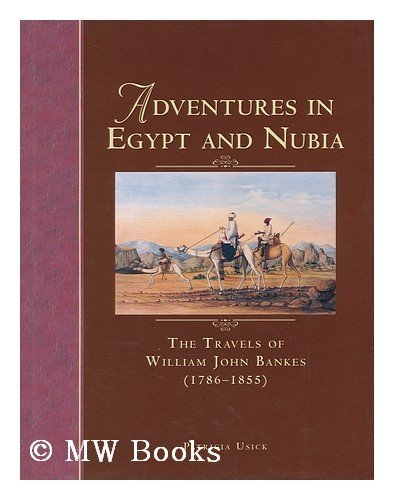 Adventures in Egypt and Nubia: The Travels of William John Bankes (1786-1855)