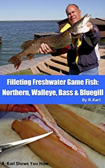 Filleting Fresh Water Game Fish: Northern, Walleye, Bass & Bluegill by [Karl, R.]