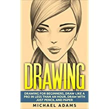 Drawing: Drawing for Beginners- Drawing Like a Pro in Less than an Hour with just Pencil and Paper