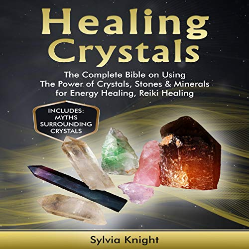 Healing Crystals: The Complete Bible on Using the Power of Crystals, Stones & Minerals for Energy Healing, Reiki Healing (Newton Crystal)