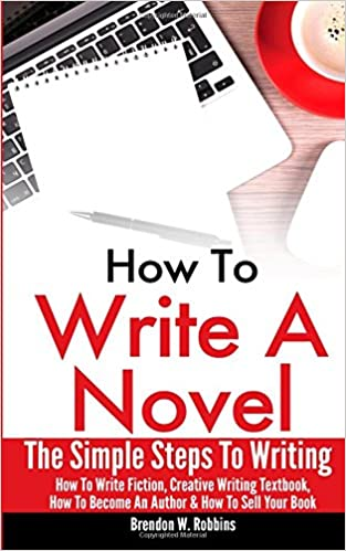 Book How To Write A Novel: The Simple Steps To Writing - How To Write Fiction, Creative Writing Textbook, How To Become An Author and How To Sell Your Book