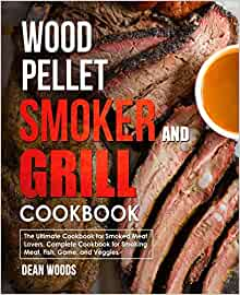 Wood Pellet Smoker and Grill Cookbook: For Smoked Meat Lovers, Include Recipes for Smoking Meat, Fish, Game, and Veggies