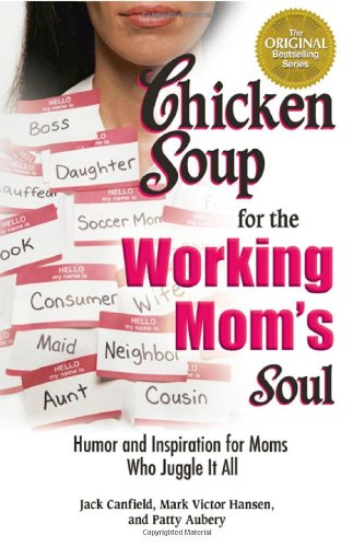 Chicken Soup for the Working Mom's Soul: Humor and Inspiration for Moms Who Juggle It All (Chicken Soup for the Soul)