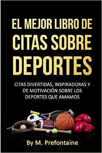 El Mejor Libro De Citas Sobre Deportes: Citas Divertidas, Inspiratdoras Y De Motivación Sobre Los Deportes Que Amamos: Amazon.es: M Prefontaine: Libros