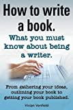 How to Write a Book or How to Write a Novel. Writing a Book Made Easy. What You Must Know about Being a Writer. from Gathering Your Ideas to Publishi, Vivian Venfield, 1909151955