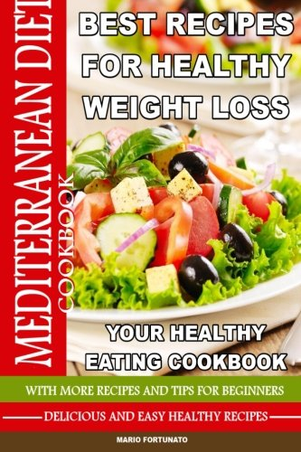 Mediterranean Diet Best Recipes for Healthy Weight Loss: Your Healthy Eating Cookbook - Delicious & Healthy Recipes Mario Fortunato