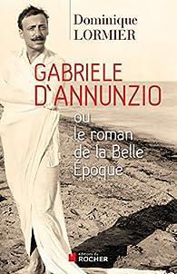 Gabriele d'Annunzio ou Le roman de la Belle Epoque par Dominique Lormier