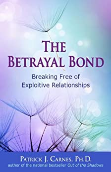 The Betrayal Bond: Breaking Free of Exploitive Relationships by [Carnes Ph.D., Patrick]