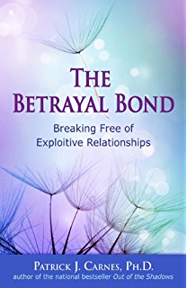 The Betrayal Bond: Breaking Free of Exploitive Relationships: Breaking Free of Exploitative Relationships