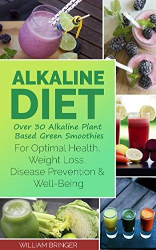 Alkaline Diet: Over 30 Alkaline Plant Based Green Smoothies For Optimal Health, Weight Loss, Disease Prevention And Well-Being (Reversing disease, Reclaim your health, Diet, For beginners) by William Bringer