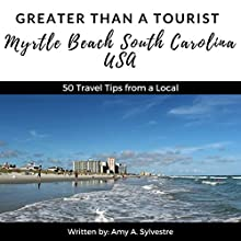 Greater Than a Tourist - Myrtle Beach, South Carolina USA: 50 Travel Tips from a Local Audiobook by Greater Than a Tourist, Amy A. Sylvestre Narrated by Marie Dubuque