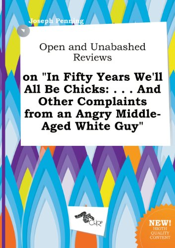 Open and Unabashed Reviews on in Fifty Years We'll All Be Chicks: . . . and Other Complaints from an Angry Middle-Aged White Guy