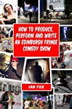 How to Produce, Perform and Write an Edinburgh Fringe Comedy Show: Second Edition: Complete guide of how to write, perform and produce a comedy or theatre show at the Edinburgh Fringe festival.