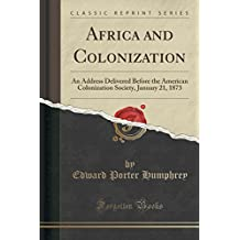 Africa and Colonization: An Address Delivered Before the American Colonization Society, January 21, 1873 (Classic Reprint)