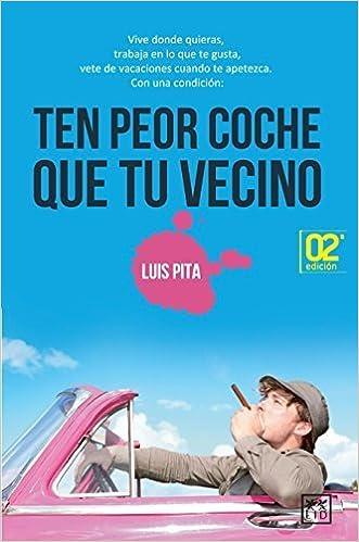 Ten Peor Coche Que Tu Vecino: Vive Donde Quieras, Trabaja En Lo Que Te Gusta, Vete de Vacaciones Cuando Te Apetezca. by Luis Pita (2015-03-01) Paperback – ...