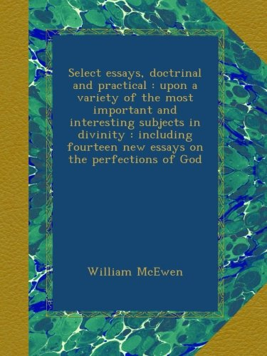 Select essays, doctrinal and practical : upon a variety of the most important and interesting subjects in divinity : including fourteen new essays on the perfections of God PDF