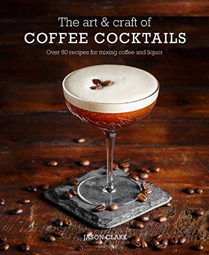 The Art & Craft of Coffee Cocktails: Over 80 recipes for mixing coffee and liquor by Jason Clark