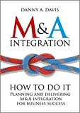 M&A Integration: How To Do It. Planning and delivering M&A integration for business success.