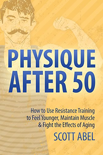Physique After 50: How to Use Resistance Training to Feel Younger, Maintain Muscle & Fight the Effects of Aging
