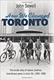 img - for How We Changed Toronto: The inside story of twelve creative, tumultuous years in civic life, 1969-1980 book / textbook / text book