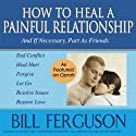 How to Heal a Painful Relationship: And If Necessary, Part as Friends Audiobook by Bill Ferguson Narrated by Bill Ferguson