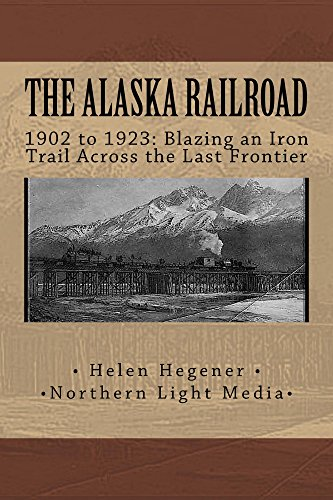 The Alaska Railroad 1902 to 1923: Blazing an Iron Trail Across the Last Frontier