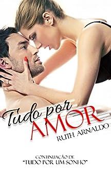 Tudo Por Amor (Duologia Sonhos de Amor Livro 2) por [Arnaldo, Ruth]