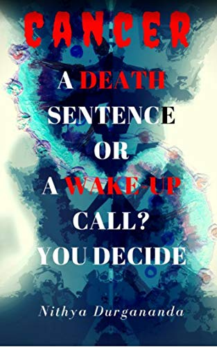 CANCER:: A death sentence or a wake up call? You Decide by [Nithya, Durgananda]