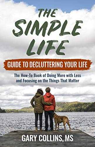 The Simple Life Guide To Decluttering Your Life: The How-To Book of Doing More with Less and Focusing on the Things That Matter
