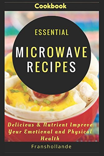 Essential Microwave Recipes: Delicious & Nutrient Improve Your Emotional and Physical Health by Franshollande