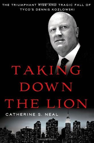 taking-down-the-lion-the-triumphant-rise-and-tragic-fall-of-tycos-dennis-kozlowski-by-neal-catherine