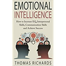 Emotional Intelligence: How to Increase EQ, Interpersonal Skills, Communication Skills and Achieve Success (emotional intelligence, emotions, how to read ... problem solving, communication Book 3)