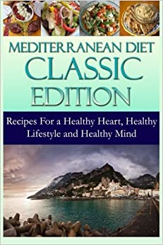 Mediterranean Diet Classic Edition: Recipes For a Healthy Heart, Healthy Lifestyle and Healthy Mind: Volume 1 (Mediterranean Cooking and Mediterranean Diet Recipes)