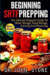 Beginning SHTF Prepping: The Ultimate Prepper's Guide To Water Storage, Food Storage, Canning And Food Preservation