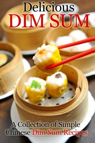 Delicious Dim Sum: A Collection of Simple Chinese Dim Sum Recipes