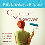 Character Makeover: 40 Days with a Life Coach to Create the Best You | Katie Brazelton, Shelley Leith