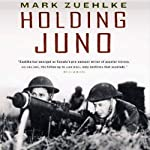 Holding Juno: Canada's Heroic Defence of the D-Day Beaches: June 7-12, 1944 | Mark Zuehlke