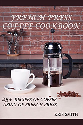 FRENCH PRESS COFFEE COOKBOOK: 25+ RECIPES OF COFFEE USING OF FRENCH PRESS (English Edition)