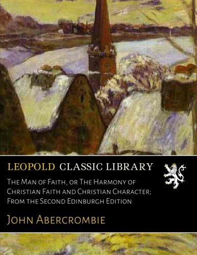 Read Online The Man of Faith, or The Harmony of Christian Faith and Christian Character; From the Second Edinburgh Edition PDF