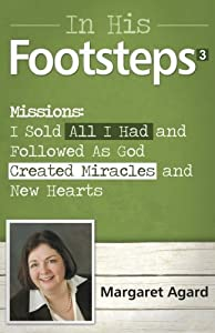 In His Footsteps 3 Missions: How I Sold All I Had and Followed As God Created Miracles and New Hearts by Agard, Margaret (2013) Paperback