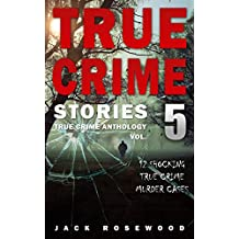 True Crime Stories Volume 5: 12 Shocking True Crime Murder Cases (True Crime Anthology)