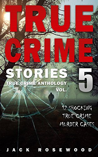 True Crime Stories: 12 Shocking True Crime Murder  by Jack Rosewood ebook deal