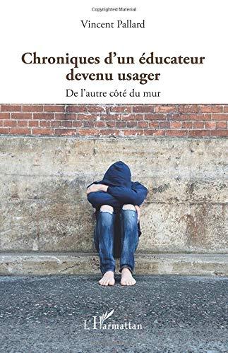 Read Online Chroniques d'un éducateur devenu usager: De l'autre côté du mur (French Edition) pdf epub