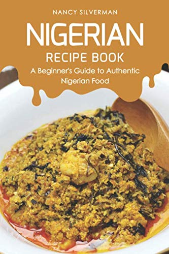 Nigerian Recipe Book: A Beginner's Guide to Authentic Nigerian Food by Nancy Silverman