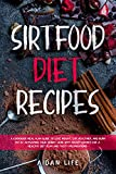 Sirtfood Diet Recipes: A Cookbook Meal Plan Guide to Lose Weight, Eat Healthier, and Burn Fat by Activating Your Skinny Gene with Secret Recipes for a Healthy Diet Plan and Tasty Preparations