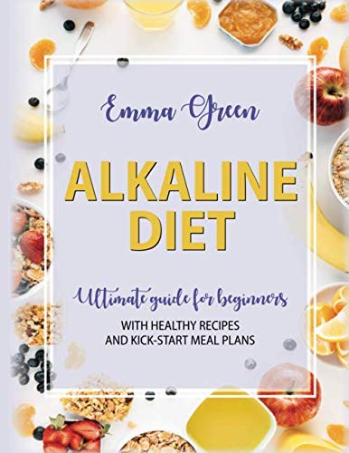 The Alkaline Diet: Ultimate Guide for Beginners with Healthy Recipes and Kick-Start Meal Plans