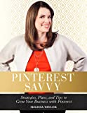 Pinterest Savvy: Strategies, Plans, and Tips to Grow Your Business with Pinterest