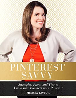 Pinterest Savvy: Strategies, Plans, and Tips to Grow Your Business with Pinterest by [Taylor, Melissa]